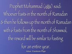 Abu Ayub Al- Ansari ( Radhi Allah Anhu) narrated: Prophet Mohammad (ﷺ) said: Whoever fasts in the month of Ramadan & then he follows up the month of Ramadan with 6 fasts from the month of Shawwal, the reward will be similar to fasting for an entire year. (Sahih Muslim) Fasting in Shawwal (short Lecture by Abdul Nasir Jangda) http://youtu.be/w-1m4motAx4