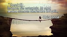 """""""Sessizlik. İnsanların tüm mutsuzluğu, bir odada sessizce durmasını bilmemekten ileri gelir."""" — Blaise Pascal ¹ °"""