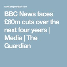 BBC News faces £80m cuts over the next four years | Media | The Guardian