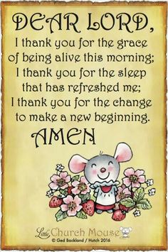 ✞♡✞ Dear Lord, I thank you for the grace of being alive this morning; I thank you for the sleep that has refreshed me; I thank you for the change to make a new beginning Amen...Little Church Mouse. 3 April 2016 ✞♡✞