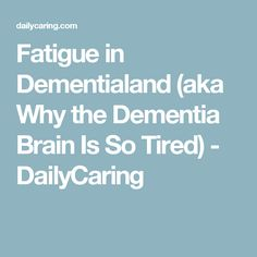 Fatigue in Dementialand (aka Why the Dementia Brain Is So Tired) - DailyCaring