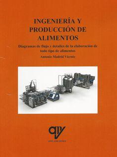 Ingeniería y producción de alimentos : diagramas de flujo y detalles de la elaboración de todo tipo de alimentos / Antonio Madrid Vicente. AMV Ediciones, 2016