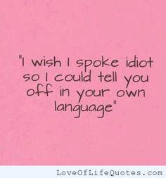 I wish I spoke idiot. - http://www.loveoflifequotes.com/funny/i-wish-i-spoke-idiot/