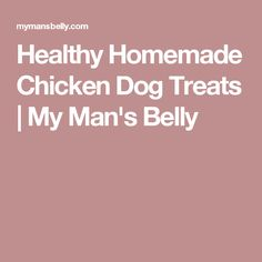 Healthy Homemade Chicken Dog Treats | My Man's Belly