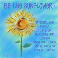 Be a sunflower! Be Bright and Cheery. Be Big and Bold. Be Strong and Resilient…