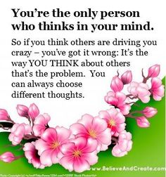 """Abraham: """"You're the only person who thinks in your mind. So if you think others are driving you crazy--you've got it wrong: It's the way YOU THINK about others that's the problem. YOU CAN ALWAYS CHOOSE DIFFERENT THOUGHTS."""""""