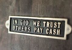 in god we trust, others pay cash!