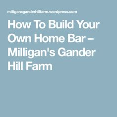 How To Build Your Own Home Bar – Milligan's Gander Hill Farm