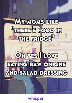 "My moms like ""there's food in the fridge"" Oh yes I love eating raw onions and salad dressing"