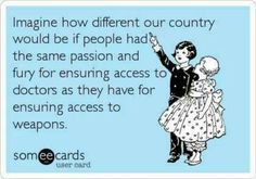 How different out country would be if people had the same passion for ensuring access to doctors as they have for ensuring access to weapons.