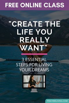 Create the life you want - 3 essential steps for living your dreams online class. https://www.pinchmeliving.com/free-online-class-create-life-really-want/