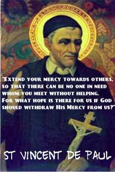 "St Vincent De Paul -""Extend your mercy towards others, so that there can be no one in need whom you meet without helping. For what hope is there for us if God should withdraw His Mercy from us?"""