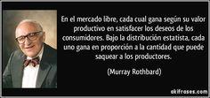 En el mercado libre, cada cual gana según su valor productivo en satisfacer los deseos de los consumidores. Bajo la distribución estatista, cada uno gana en proporción a la cantidad que puede saquear a los productores. (Murray Rothbard)