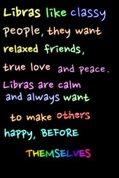 Libras like classy people, they want relaxed friends, true love and peace. Libras are calm and always want to make otehrs happy before themselves.