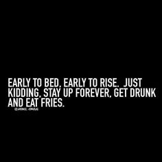 Early to bed, early to rise. Just kidding, stay up forever, get drunk and eat fries. Jokes Quotes, Funny Quotes, Drinking Quotes, Life List, Belly Laughs, Getting Drunk, Just Kidding, Story Of My Life, Meaningful Quotes