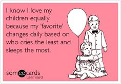 Funny Baby Ecard: I know I love my children equally because my 'favorite' changes daily based on who cries the least and sleeps the most.