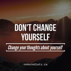 Don't change yourself, change your thoughts about yourself.  Healing quotes.  Emotional eating. www.nomorediets.ca