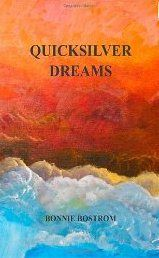 """Bonnie Bostrom - Quicksilver Dreams: Poetry Reading + Book Signing. Tues, 10 Jul 2012. 7pm  Free Event. Quicksilver Dreams, Bonnie's latest book of poetry, chronicles much of Bonnie's life from memories of early childhood spent on a three thousand acre ranch in New Mexico, life in San Francisco as a member of the beat generation, and various reflections from a life lived as she says, """"high, wide, and handsome."""""""