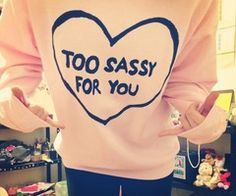 To sassy for you. I seriously want this sooo bad!!!