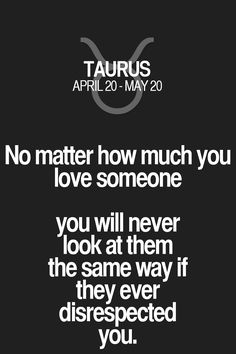 No matter how much you love someone you will never look at them the same way if they ever disrespected you. Taurus | Taurus Quotes | Taurus Zodiac Signs