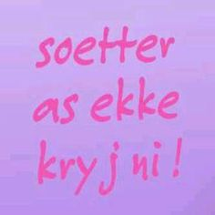 ' It doesn't get sweeter than me!' Afrikaans. ( Soeter as ek kry jy nie! )   Wendy Kathleen Rogers