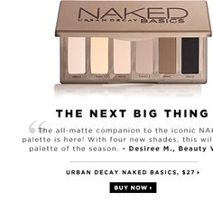 The Next Big Thing. The all-matte companion to the iconic NAKED palette is here! With four new shades, this will be the palette of the season. -Desiree M., Beauty Writer. new. Urban Decay Naked Basics, $27. Shop now