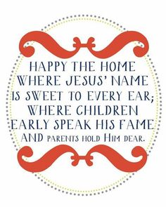~ Happy the home where Jesus' name is sweet to every ear. ~