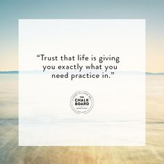 """""""Trust that life is giving you exactly what you  need practice in."""""""