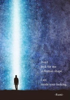"""""""Don't look for me in human shape. I am inside your looking."""" - Rumi"""