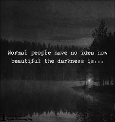 Normal people have no idea how beautiful the darkness is…