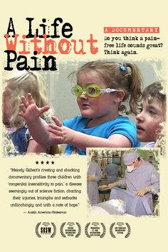 A Life Without Pain - follows the daily lives of three children who all share the same rare disease that makes them unable to feel any type of physical pain. It is unbelievable to witness through these children how much our ability to feel pain keeps us safe - and even alive. I never realized what a blessing it was until i saw this film.