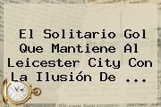 http://tecnoautos.com/wp-content/uploads/imagenes/tendencias/thumbs/el-solitario-gol-que-mantiene-al-leicester-city-con-la-ilusion-de.jpg Leicester City. El solitario gol que mantiene al Leicester City con la ilusión de ..., Enlaces, Imágenes, Videos y Tweets - http://tecnoautos.com/actualidad/leicester-city-el-solitario-gol-que-mantiene-al-leicester-city-con-la-ilusion-de-2/