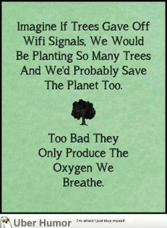 Earth Day Mirth - imagine if tress gave off free wifi signals………..