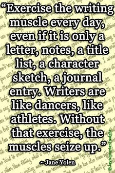 Exercising the writing muscle  - this is so true. When I get out of the habit of writing daily, it takes a few weeks to get back into the routine.