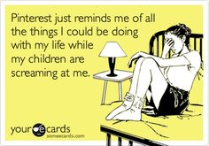 Pinterest just reminds me of all the things I could be doing with my life while my children are screaming at me.