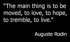 The main thing is to be moved, to love, to hope, to tremble, to live. Art Qoutes, Relationship Coach, Auguste Rodin, Queen Quotes, How I Feel, Thought Provoking, Inspirational Quotes, Motivational, Quotes To Live By