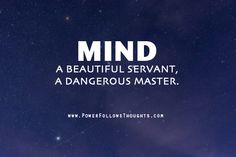 Mind. A beautiful servant, a dangerous master.