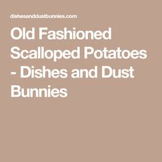 Old Fashioned Scalloped Potatoes - Dishes and Dust Bunnies