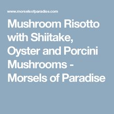 Mushroom Risotto with Shiitake, Oyster and Porcini Mushrooms - Morsels of Paradise