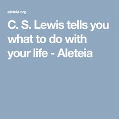 C. S. Lewis tells you what to do with your life - Aleteia