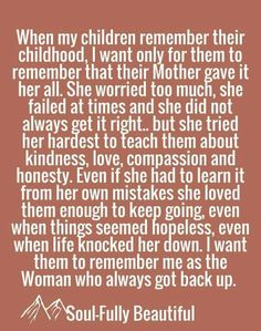cool When my children remember their childhood, I want only for them to remember that. When my children remember their childhood, I want only for them to remember that their Mother gave it her all. She worried too much, she failed at t. Great Quotes, Quotes To Live By, Life Quotes, Inspirational Quotes, Being A Mom Quotes, Tired Mom Quotes, Son Quotes From Mom, Working Mom Quotes, Quotes On Mothers