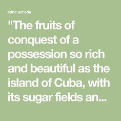 """The fruits of conquest of a possession so rich and beautiful as the island of Cuba, with its sugar fields and coffee plantations and fine climate, are sufficiently tempting to allure adventurous youth from all classes of society, but the main body of the JUebusleros is composed of men in reduced circumstances, to all ol whom the the prospect of prizes and bounty land under a new government on the island of Cuba are most welcome and worthy of every sacrifice."""