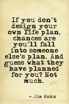 """""""If you don't design your own life plan, chances are you'll fall into someone else's plan. And guess what they have planned for you? Not much."""""""