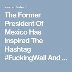 The Former President Of Mexico Has Inspired The Hashtag #FuckingWall And People Are Running With It - BuzzFeed News