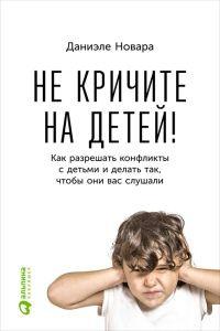 Книга Не кричите на детей! Как разрешать конфликты с детьми и делать так, чтобы они вас слушали