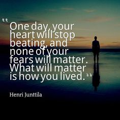 One day your heart will stop beating, and none of your fears will matter. What will matter is how you lived ☼
