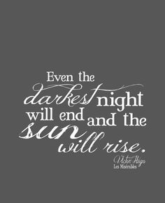 Even the darkest night will end and the sun will rise! -- Les Miserables