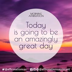 Morning Affirmation:  Today is going to be an amazingly great day.