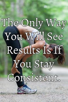 The Only Way You Will See Results Is If You Stay Consistent.
