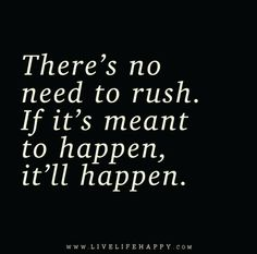 There's no need to rush. If it's meant to happen, it'll happen.